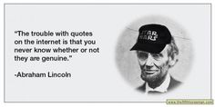 I find this photo funny because it shows that what people put in the internet is not always accurate. This picture is sarcastic because Abraham Lincoln never said this.
