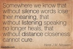 Somewhere we know that without silence words lose their meaning, that without listening speaking no longer heals, that without distance closeness cannot cure. Henri J.M. Nouwen