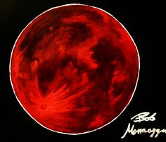 Red Moon or Blood Moon by Bob Mannaggia. A sign of rebirth.