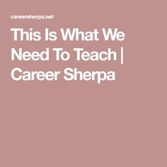 This Is What We Need To Teach   Career Sherpa