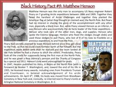 Black History Fact #9: Matthew Alexander Henson was an explorer and associate of Robert Peary during various expeditions, the most famous being a 1909 expedition which claimed to be the first to reach the North Pole. While Peary viewed Henson as an inferior, it was Henson who essentially lead the Polar expeditions - Henson took care of the other men, dogs, and supplies; spoke the Eskimo language; fixed the sledges and pulled Peary, who lost 8 of his toes to frostbite, to and from the Pole.