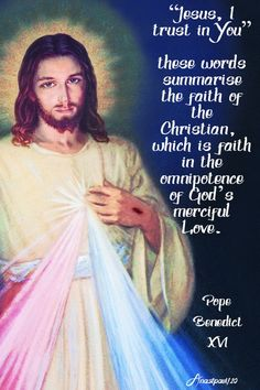 """Jesus, I trust in You""these words summarise the faith of the Christian,which is faith in the omnipotence of God's merciful Love.""Pope Benedict XVI REGINA CÆLI Second Sunday of Easter, 15 April 2007 Catholic Quotes, Catholic Prayers, Spirit Of Truth, Holy Spirit, Justin Martyr, St Faustina Kowalska, Divine Mercy Sunday, Divine Mercy Chaplet, Prayers To Mary"