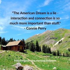 """The American Dream is a lie - interaction and connection is so much more important than stuff."" - Connie Perry #ditchingsuburbia  #ditchingsuburbia #americandream #family #happy #kids #life #travel #debt #lifestyle #nature #landscape #quotes #quote #inspiration #motivation #quoteoftheday #success #wisdom #qotd #dailyquote #love #advice #achieve #reflection #truth #leadership #success #goals #dreams #tips #happiness"