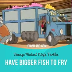 """""""Have bigger fish to fry"""" means """"to have something more important or more interesting to do"""".  Usage in an animated TV series (""""Teenage Mutant Ninja Turtles""""): - Forget the turtles. I have bigger fish to fry. - But, boss, turtles aren't fish. They're reptiles. - Shut up and drive. ic"""