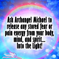 Ask Archangel Michael to release any stored fear or pain energy from your body, mind, and spirit.. Into The Light!