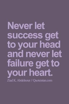 Never let #success get to your head and never let failure get to your heart. #quote
