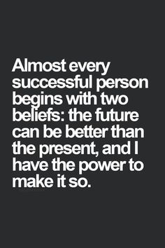 Almost every successful person begins with two beliefs: the future can be better than the present, and I have the power to make it so