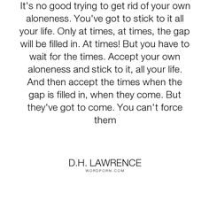 You've got to stick to it all your life. Only at times, at times, the gap Open Quotes, Inspirational Quotes, Lifetime Quotes, D H Lawrence, A Course In Miracles, Dont You Know, Writers And Poets, Life Philosophy, Sweet Words