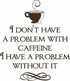 I dont have a problem with coffee