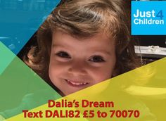 Dalia's Dream  Dalia is aged 3 from Kilburn in London. We are raising money for Just4Children to support life changing surgery to help Dalia walk.  Dalia was born 8 weeks early, the surviving baby of Mono-Mono twins (her identical twin sister died at 29 weeks) which resulted in a brain injury called periventricular leukomalacia (PVL). http://just4children.org/children-helped2017/dalias-dream/