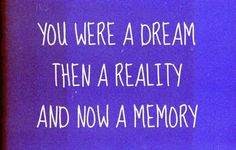 You were a dream then a reality and now a memory, but reality awaits me again one glorious day!