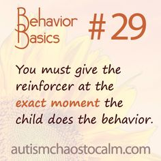 You must give the reinforcer at the exact moment the child does the behavior.