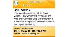 I had a great experience with La Strada Motors . They worked with my budget and were every...