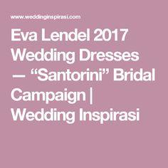 "Eva Lendel 2017 Wedding Dresses — ""Santorini"" Bridal Campaign   Wedding Inspirasi"