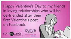 Happy Valentine's Day to my friends in loving relationships who will be de-friended after their first Valentine's post on Facebook.