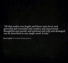 "Image result for ""All that makes you fragile and fierce and clever and powerful and wounded and creative and layered and thoughtful and moody and spiritual and wild and damaged, can be described in one single word, lovely."" -Beau Taplin"