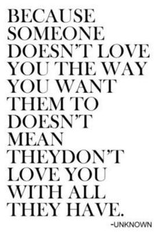 Because someone doesn't love you the way you want them to doesn't mean they don't love you with all they have.