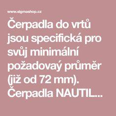 Čerpadla do vrtů jsou specifická pro svůj minimální požadovaý průměr (již od 72 mm). Čerpadla NAUTILA jsou určena pro čerpání pitné vody z vrtů. Nautilus