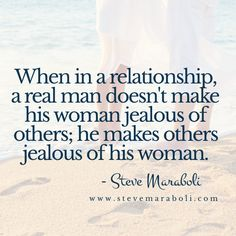 When in a relationship, a real man doesn't make his woman jealous of others; he makes others jealous of his woman. - Steve Maraboli