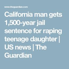 California man gets 1,500-year jail sentence for raping teenage daughter | US news | The Guardian