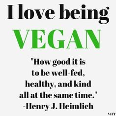 """I love being #vegan """"How good it is to be well-fed, healthy, and kind all at the same time."""" ~ Henry J. Heimlich"""