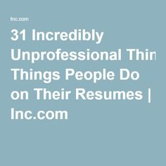 31 Incredibly Unprofessional Things People Do on Their Resumes | Inc.com