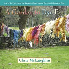 A Garden to Dye For (St. Lynn's Press, March, 2014) Making natural plant dyes for gardeners