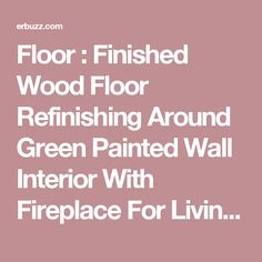 Floor : Finished Wood Floor Refinishing Around Green Painted Wall Interior With Fireplace For Living Room With Blank Furniture In The Room The Excellence of Wood Floor Refinishing Tools. Before And After. Drying Time.