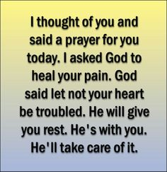 I thought of you and said a prayer for you today. I asked God to heal your pain. God said let not your heart be troubled. He will give you rest. He's with you. He'll take care of it.