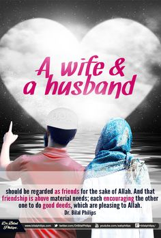 A wife and a husband should be regarded as friends for the sake of Allah. And that friendship is above material needs; each encouraging the other one to do good deeds, which are pleasing to Allah. Dr. Bilal Philips​