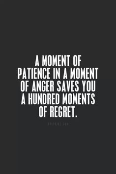 A moment of patience in a moment of anger saved you a hundred moments of regret.