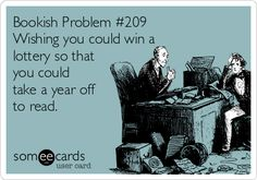 Bookish Problem #209 Wishing you could win a lottery so that you could take a year off to read. | Workplace Ecard