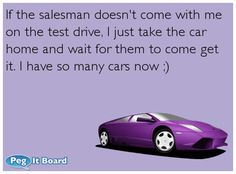 If the salesman doesn't come with me on the test drive, I just take the car home and wait for them to come get it. I have so many cars now ;)  #ecard #lol #funny #haha #hilarious #jokes #humor #ecards