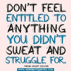 quotes+about+people+who+feel+entitled | advice quotes, Don't feel entitled to anything you didn't sweat ...
