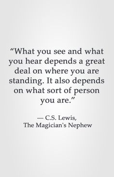 """What you see and what you hear depends a great deal on where you are standing. It also depends on what sort of person you are.""  ― C.S. Lewis, The Magician's Nephew"