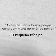 """""""As pessoas são solitárias, porque constroem muros ao invés de pontes."""" O pequeno príncipe"""
