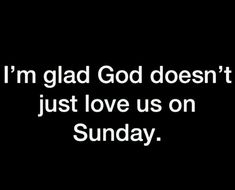 I'm glad God doesn't just love us on Sunday. Bible Verses Quotes, Faith Quotes, Me Quotes, Christian Life, Christian Quotes, Quotes About God, Quotes To Live By, Soli Deo Gloria, Christian Inspiration