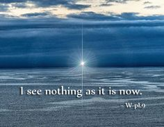 """""""I see nothing as it is now."""" ~ W-pI.9  (A Course in Miracles - Lesson 9)    https://www.facebook.com/AwakeningtoLoveACIM/photos/pb.563608800452392.-2207520000.1420901247./611708022309136/?type=3&theater"""
