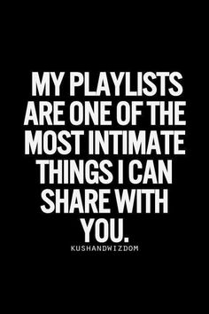 MY PLAYLISTS ARE ONE OF THE MOST INTIMATE THINGS I CAN SHARE WITH YOU.