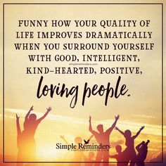 Surround yourself with good people Funny how your quality of life improves dramatically when you surround yourself with good, intelligent, kindhearted, positive, loving people. — Unknown Author