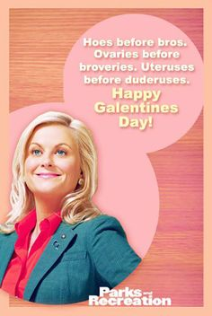 Hoes before bros. Ovaries before braveries. Uteruses before duderuses. Happy Galentine's Day!