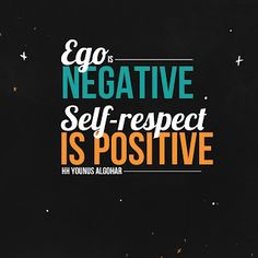 'Ego is negative; self-respect is positive.' - His Holiness Younus AlGohar