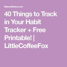 40 Things to Track in Your Habit Tracker + Free Printable! | LittleCoffeeFox