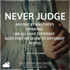 Never judge anyone by another's opinions. We all have different sides that we show to different people. - Jacqueline Susann