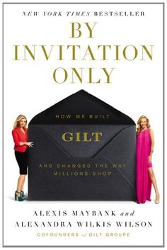 By Invitation Only: How We Built Gilt and Changed the Way Millions Shop: Alexis Maybank, Alexandra Wilkis Wilson New Books, Books To Read, Shop Alexis, Reading Levels, New Students, Book Nooks, Reading Lists, Reading Room, Leadership