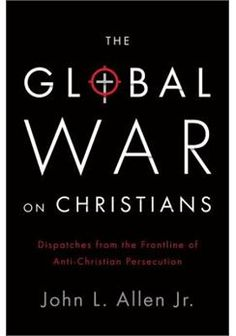 The Global War on Christians: Dispatches from the Front Lines of Anti-Christian Persecution.