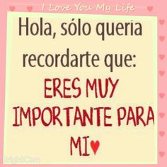 Hola, sólo quería recordarte que: Eres Muy Importante Para Mi ♡ Te Amo!