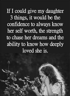 Daughter Quotes If I could give my daughter 3 things, it would be the confidence to always know her self worth, the strength to chase her dreams and the ability to know how deeply loved she is.