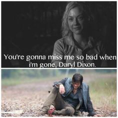 You're going to miss me so bad when I'm gone Daryl Dixon. TWD. The Walking Dead. Beth Greene :'(