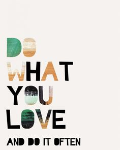 Do what you love and do it often!